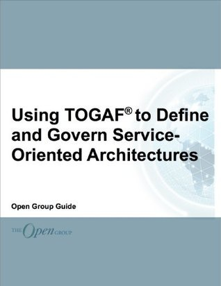 Using TOGAF to Define and Govern Service-Oriented Architectures  by  The Open Group