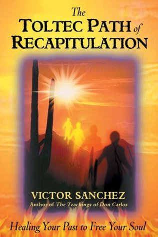 The Toltec Path of Recapitulation: Healing Your Past to Free Your Soul Victor Sanchez