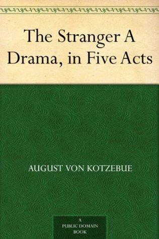 The Stranger A Drama, in Five Acts August von Kotzebue