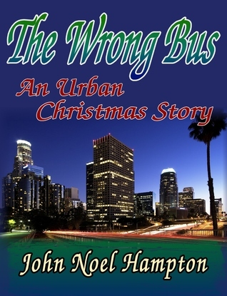 The Wrong Bus, An Urban Christmas Story John Noel Hampton