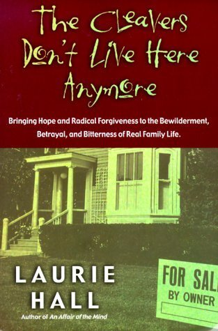 The Cleavers Dont Live Here Anymore: Bringing Hope and Radical Forgiveness to the Bewilderment, Betrayal, and Bitterness of Real Family Life  by  Laurie Sharlene Hall