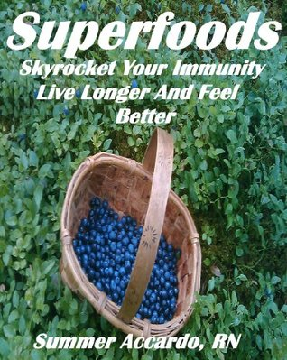Superfoods: Skyrocket Your Immunity, Live Longer and Feel Better  by  Summer Accardo