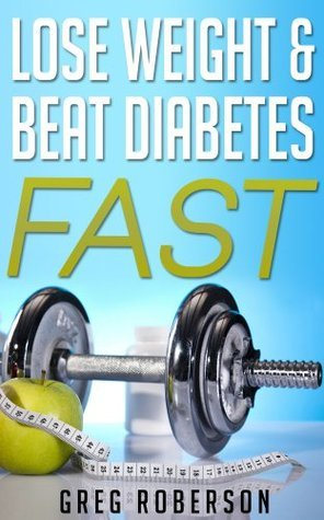 Lose Weight and Beat Diabetes Fast  by  Greg Roberson