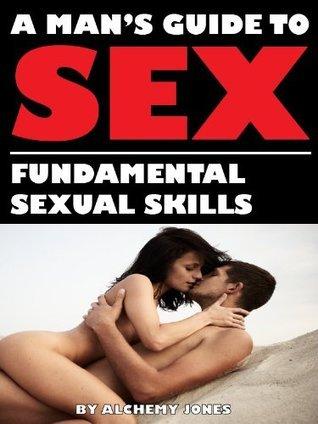 A Mans Guide to Sex: Fundamental Sexual Skills Alchemy Jones