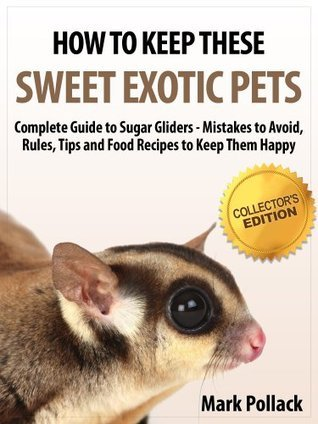 How to Keep These Sweet Exotic Pets - Complete Guide to Sugar Gliders - Mistakes to Avoid, Rules, Tips and Food Recipes to Keep Them Happy - Collectors Edition  by  Mark Pollack