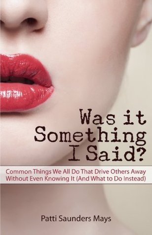 Was It Something I Said? Common Things We All Do That Drive Others Away Without Even Knowing It Patti Saunders Mays