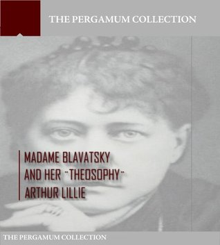 Madame Blavatsky and Her Theosophy Arthur Lillie