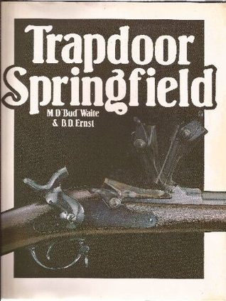 Trapdoor Springfield The United States Springfield Single-Shot Rifle 1865-1893  by  M.D. Waite