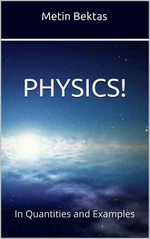 Physics! In Quantities and Examples  by  Metin Bektas