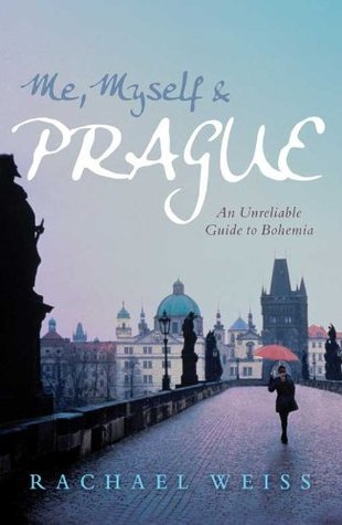 Me, Myself & Prague: An Unreliable Guide to Bohemia Rachael Weiss