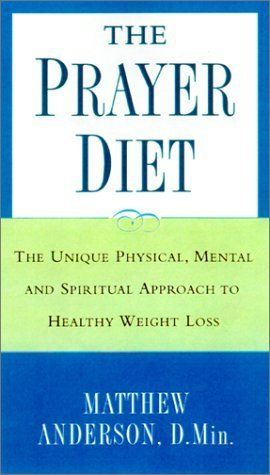 The Prayer Diet: The Unique Physical, Mental, and Spiritual Approach to Healthy Weight Loss  by  Matthew  Anderson