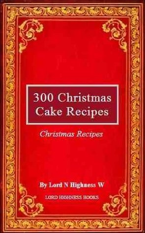 300 Christmas Cake Recipes  by  Lord N Highness W