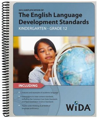 2012 Amplification of the WIDA English Language Development Standards WIDA Consortium -- World-Class Instruction and Assessment