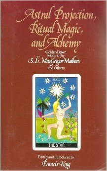 Astral Projection, Ritual Magic, and Alchemy: Golden Dawn Material  by  S.L. MacGregor Mathers and Others by S.L. MacGregor Mathers