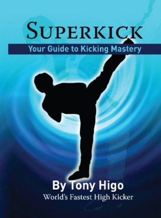 Superkick - Your Guide to Kicking Mastery Tony Higo