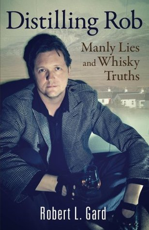 Distilling Rob: Manly Lies and Whisky Truths Robert Gard