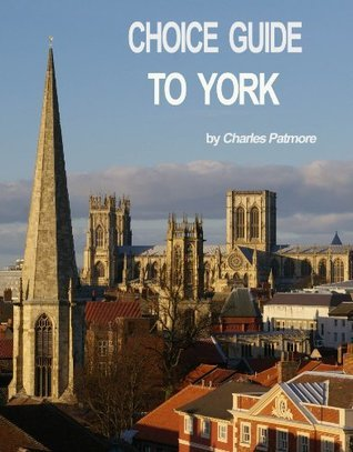 Choice Guide to York, UK, a 2014 Yorkshire travel guidebook Charles Patmore