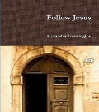 Follow Jesus  by  Alexandra Louisington