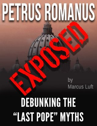 Petrus Romanus, Exposed - Debunking the Last Pope Myths  by  Marcus Luft