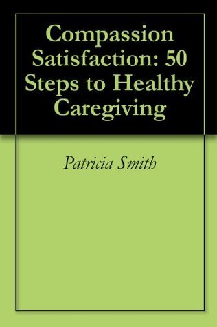 Compassion Satisfaction: 50 Steps to Healthy Caregiving  by  Patricia Smith