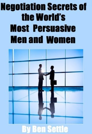 Negotiation Secrets of the Worlds Most Persuasive Men and Women Ben Settle