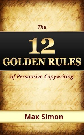 12 Golden Rules of Persuasive Copywriting  by  Max Simon