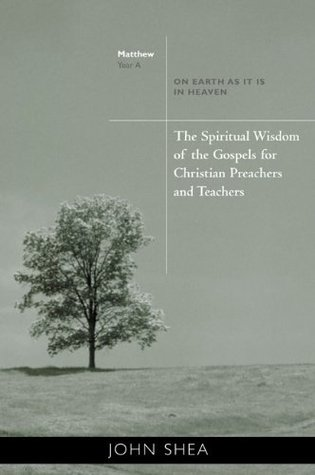 The Spiritual Wisdom Of Gospels For Christian Preachers And Teachers: On Earth as It Is in Heaven Year A  by  John Shea
