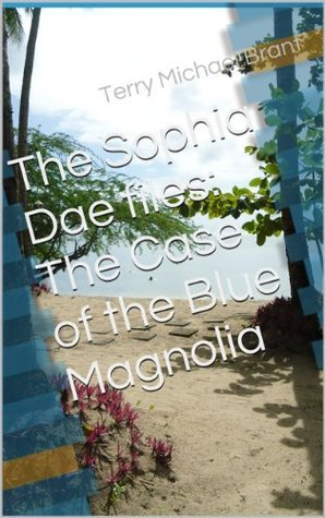The Sophia Dae files: The Case of the Blue Magnolia  by  Terry Michael Brant
