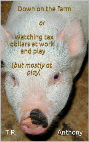 Down on the farm or Watching tax dollars at work and play  by  T.R. Anthony
