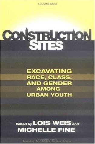Construction Sites: Excavating Race, Class, and Gender Among Urban Youth  by  Lois Weis