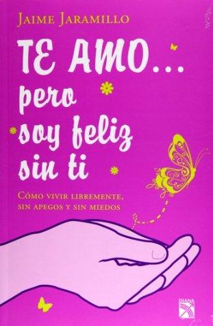 Te amo... pero soy feliz sin ti Jaime Jaramillo