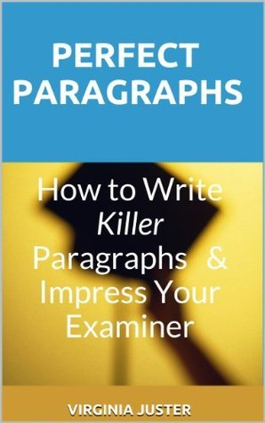 Perfect Paragraphs: How to Write Killer Paragraphs and Impress Your Examiner Virginia Juster