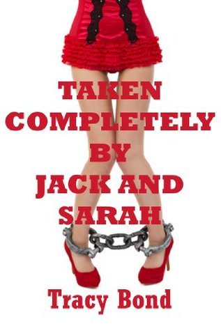 TAKEN COMPLETELY BY SARAH AND JACK (A Very Rough FFM Threesome Erotica Story)  by  Tracy Bond