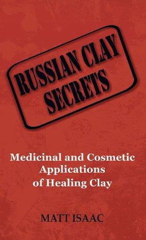 Russian Clay Secrets: Medicinal and Cosmetic Applications of Healing Clay Matt Isaac