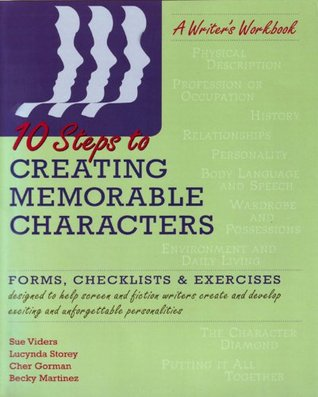 Ten Steps to Creating Memorable Characters: Forms, Checklists & Exercises Sue Viders