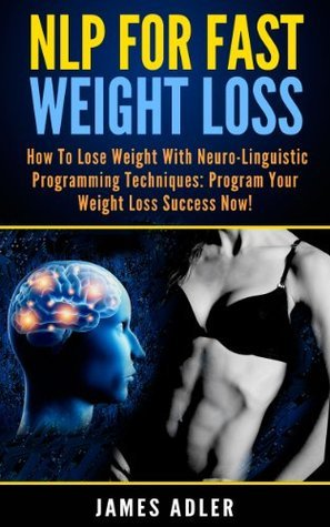 NLP For Fast Weight Loss. How To Lose Weight With Neuro-Linguistic Programming.  by  James Adler