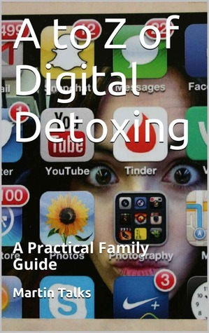 A to Z of Digital Detoxing: A Practical Family Guide Martin Talks
