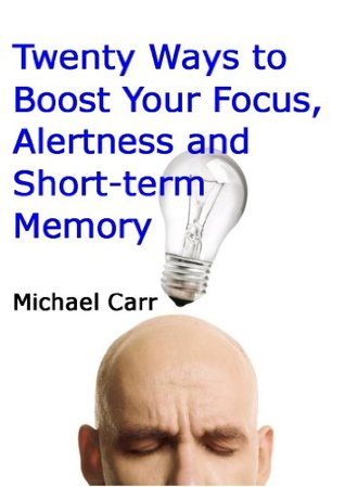 Twenty Ways to Boost Your Focus, Alertness and Short-term Memory  by  Michael Carr