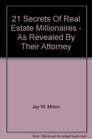 21 Secrets Of Real Estate Millionaires - As Revealed By Their Attorney  by  Jay W. Mitton