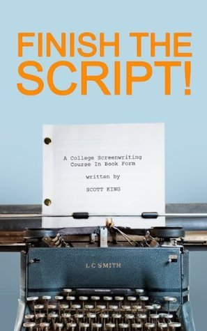 Finish The Script! A College Screenwriting Course in Book Form  by  Scott  King