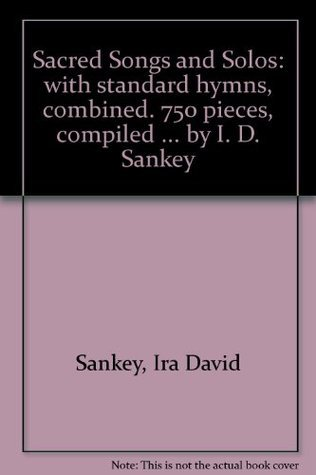 SACRED SONGS AND SOLOS: WITH STANDARD HYMNS, COMBINED. 750 PIECES, COMPILED ... BY I. D. SANKEY Ira David Sankey