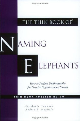 The Thin Book of Naming Elephants: How to Surface Undiscussables for Greater Organizational Success  by  Sue Annis Hammond