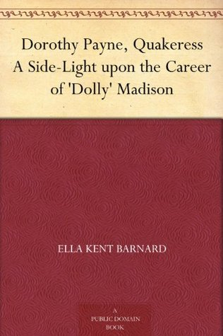Dorothy Payne, Quakeress: a Side-Light Upon the Career of Dolly Madison  by  Ella Kent Barnard