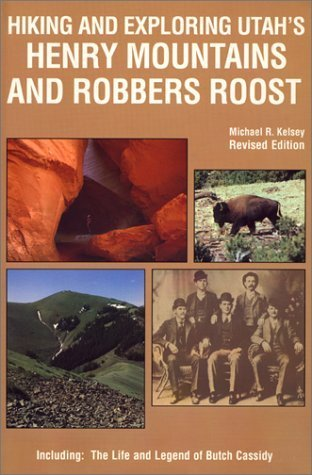Hiking and Exploring Utahs Henry Mountains and Robbers Roost : The Life and Legend of Butch Cassidy  by  Michael R. Kelsey