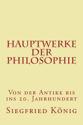 Hauptwerke der Philosophie - Von der Antike bis ins 20. Jahrhundert Siegfried König