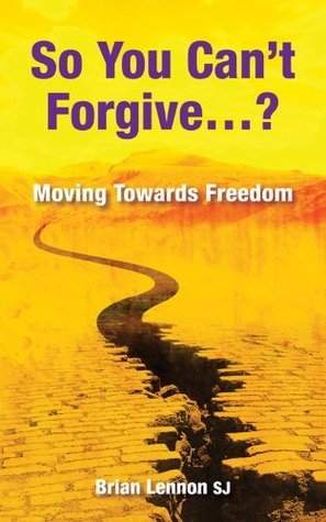 So You Cant Forgive ... ?: Moving Towards Freedom  by  Brian Lennon
