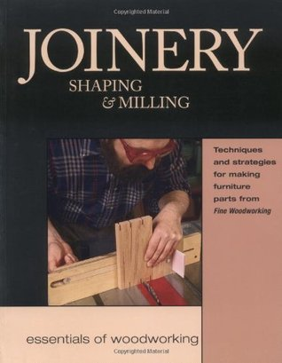 Joinery, Shaping & Milling: Techniques and Strategies for Making Furniture Par Fine Woodworking Magazine