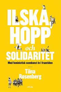 Ilska, hopp och solidaritet - Med feministisk scenkonst in i framtiden  by  Tiina Rosenberg