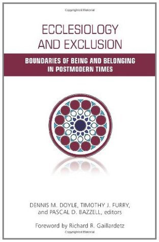 Ecclesiology and Exclusion: Boundaries of Being and Belonging in Postmodern Times  by  Dennis M. Doyle