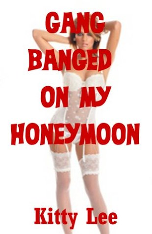 Gangbanged on My Honeymoon: A Rough Bride Humiliation Erotica Short  by  Kitty Lee